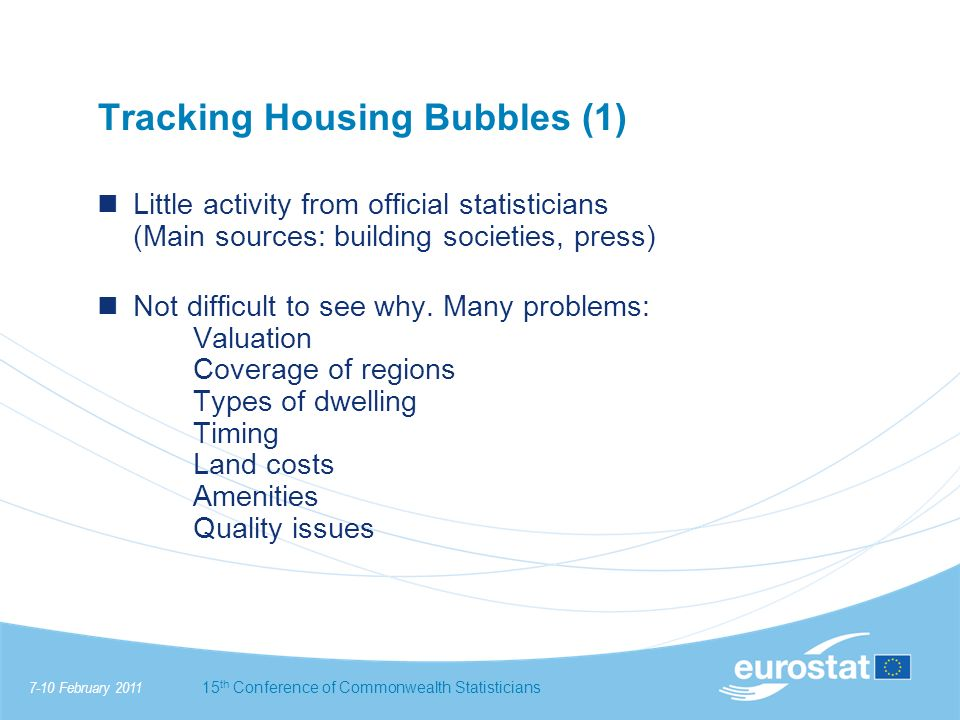 7-10 February 201115 th Conference of Commonwealth Statisticians Tracking Housing Bubbles (1) Little activity from official statisticians (Main sources: building societies, press) Not difficult to see why.