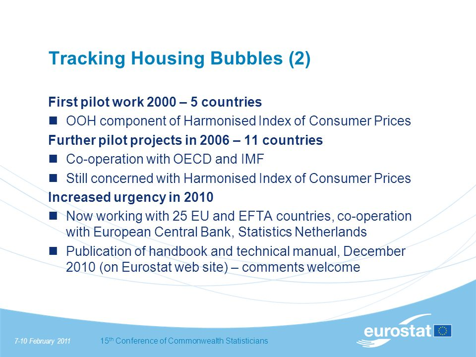 7-10 February 201115 th Conference of Commonwealth Statisticians Tracking Housing Bubbles (2) First pilot work 2000 – 5 countries OOH component of Harmonised Index of Consumer Prices Further pilot projects in 2006 – 11 countries Co-operation with OECD and IMF Still concerned with Harmonised Index of Consumer Prices Increased urgency in 2010 Now working with 25 EU and EFTA countries, co-operation with European Central Bank, Statistics Netherlands Publication of handbook and technical manual, December 2010 (on Eurostat web site) – comments welcome