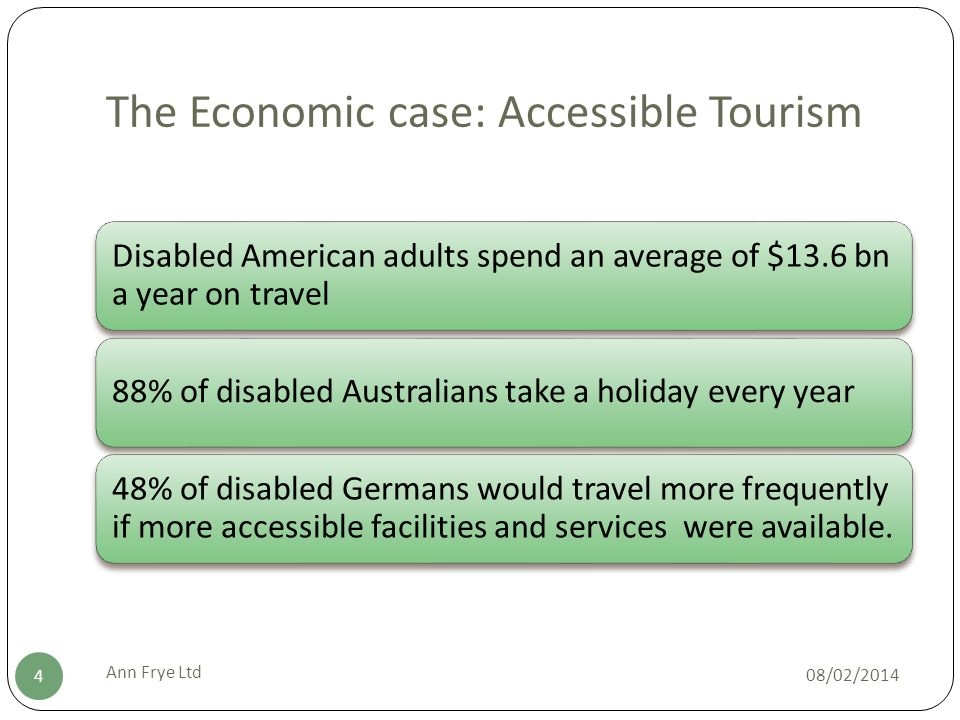 The Economic case: Accessible Tourism 08/02/2014 Ann Frye Ltd 4 Disabled American adults spend an average of $13.6 bn a year on travel 88% of disabled Australians take a holiday every year 48% of disabled Germans would travel more frequently if more accessible facilities and services were available.