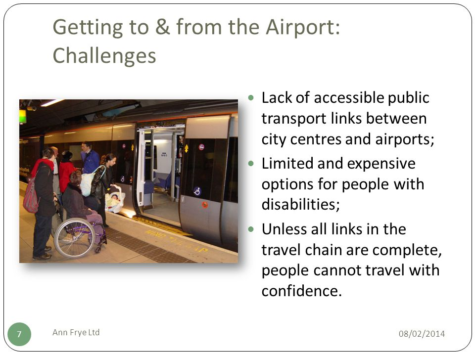 Getting to & from the Airport: Challenges 08/02/2014 Ann Frye Ltd 7 Lack of accessible public transport links between city centres and airports; Limited and expensive options for people with disabilities; Unless all links in the travel chain are complete, people cannot travel with confidence.