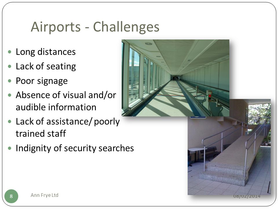 Airports - Challenges 08/02/2014 Ann Frye Ltd 8 Long distances Lack of seating Poor signage Absence of visual and/or audible information Lack of assistance/ poorly trained staff Indignity of security searches