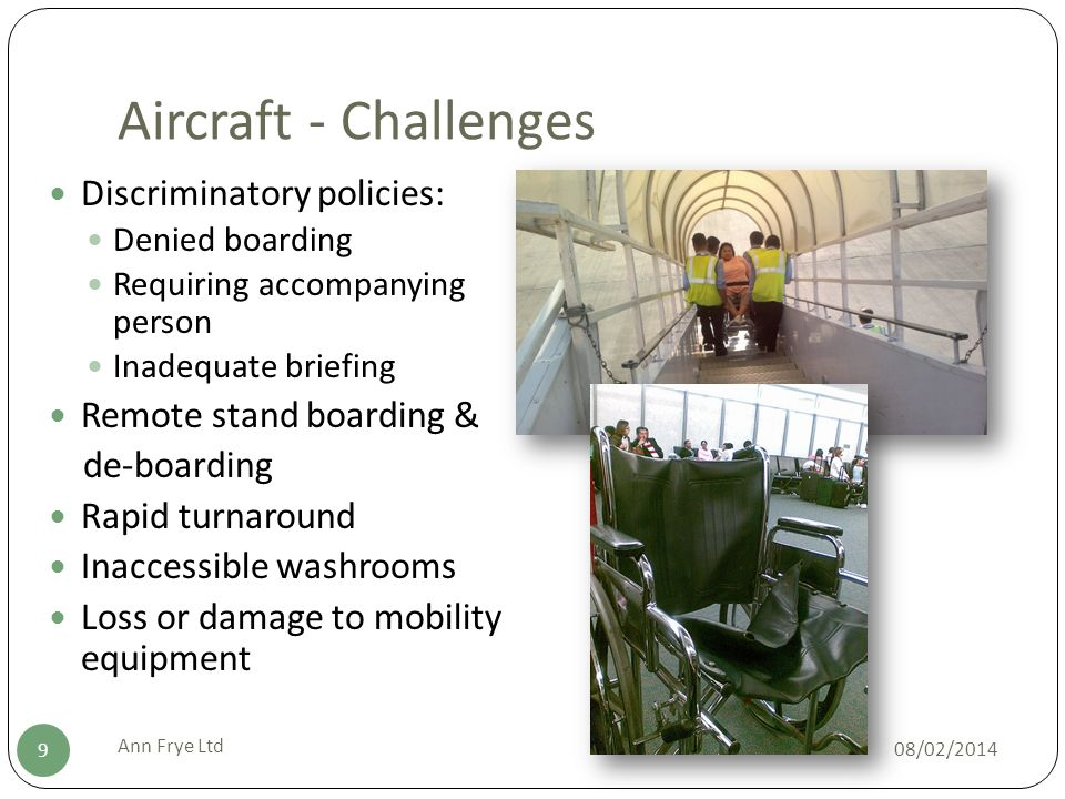 Aircraft - Challenges 08/02/2014 Ann Frye Ltd 9 Discriminatory policies: Denied boarding Requiring accompanying person Inadequate briefing Remote stand boarding & de-boarding Rapid turnaround Inaccessible washrooms Loss or damage to mobility equipment
