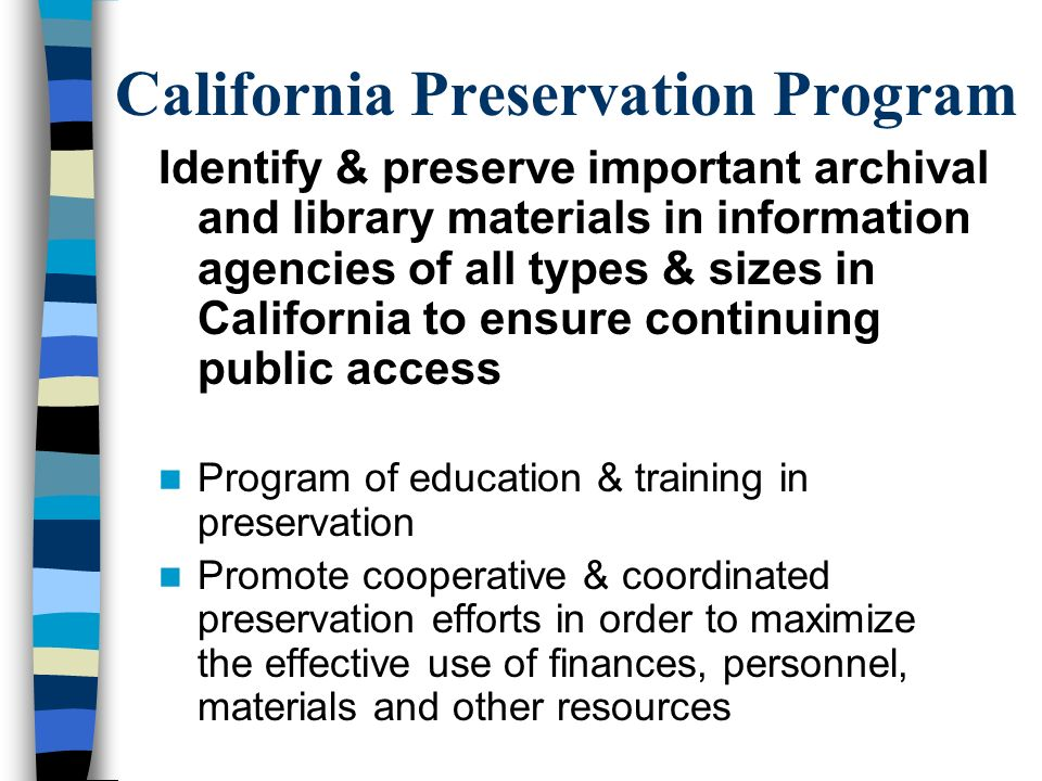 California Preservation Program Identify & preserve important archival and library materials in information agencies of all types & sizes in California to ensure continuing public access Program of education & training in preservation Promote cooperative & coordinated preservation efforts in order to maximize the effective use of finances, personnel, materials and other resources