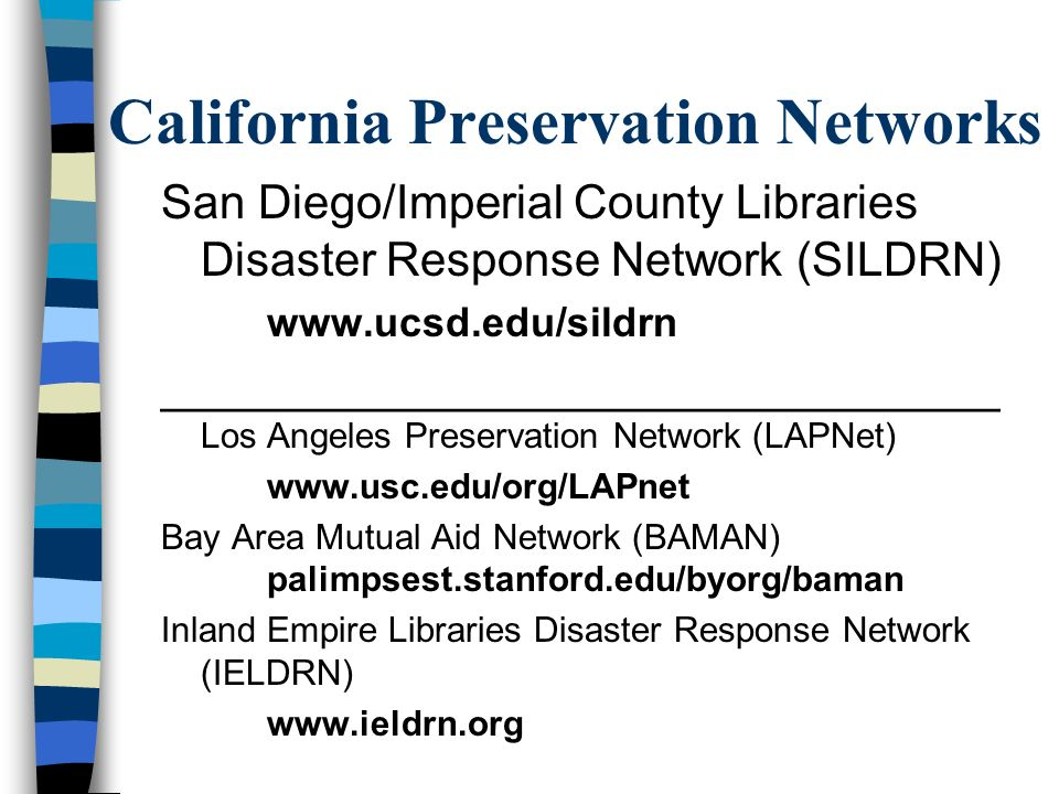 California Preservation Networks San Diego/Imperial County Libraries Disaster Response Network (SILDRN) www.ucsd.edu/sildrn ________________________________ Los Angeles Preservation Network (LAPNet) www.usc.edu/org/LAPnet Bay Area Mutual Aid Network (BAMAN) palimpsest.stanford.edu/byorg/baman Inland Empire Libraries Disaster Response Network (IELDRN) www.ieldrn.org