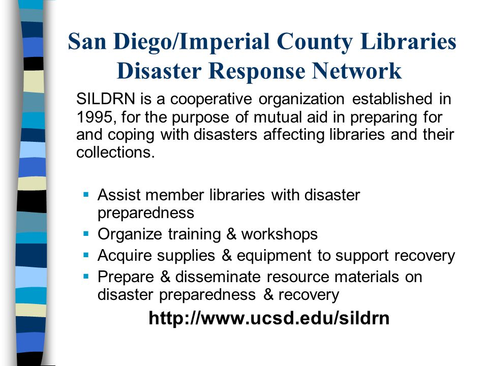 San Diego/Imperial County Libraries Disaster Response Network SILDRN is a cooperative organization established in 1995, for the purpose of mutual aid in preparing for and coping with disasters affecting libraries and their collections.