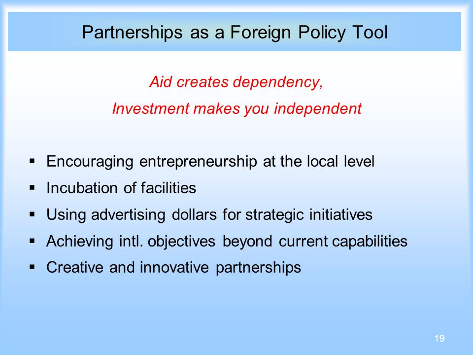 19 Partnerships as a Foreign Policy Tool Aid creates dependency, Investment makes you independent Encouraging entrepreneurship at the local level Incubation of facilities Using advertising dollars for strategic initiatives Achieving intl.