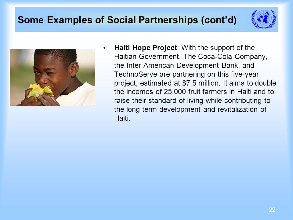 22 Some Examples of Social Partnerships (contd) Haiti Hope Project: With the support of the Haitian Government, The Coca-Cola Company, the Inter-American Development Bank, and TechnoServe are partnering on this five-year project, estimated at $7.5 million.
