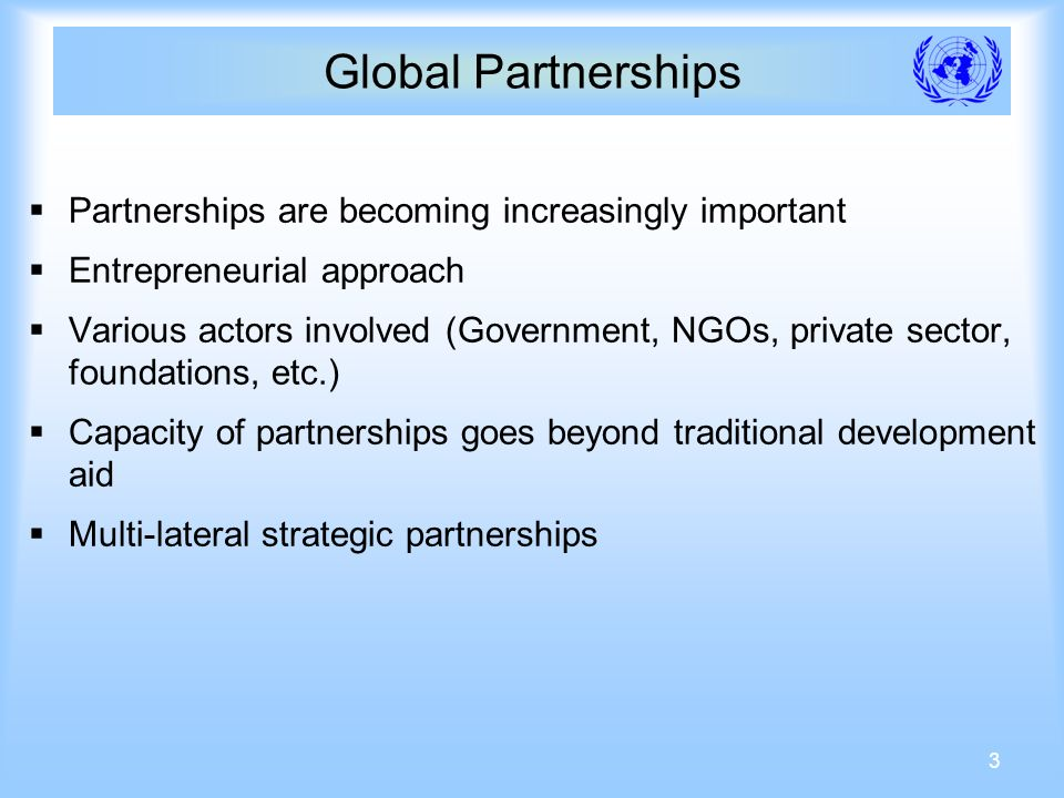 3 Global Partnerships Partnerships are becoming increasingly important Entrepreneurial approach Various actors involved (Government, NGOs, private sector, foundations, etc.) Capacity of partnerships goes beyond traditional development aid Multi-lateral strategic partnerships