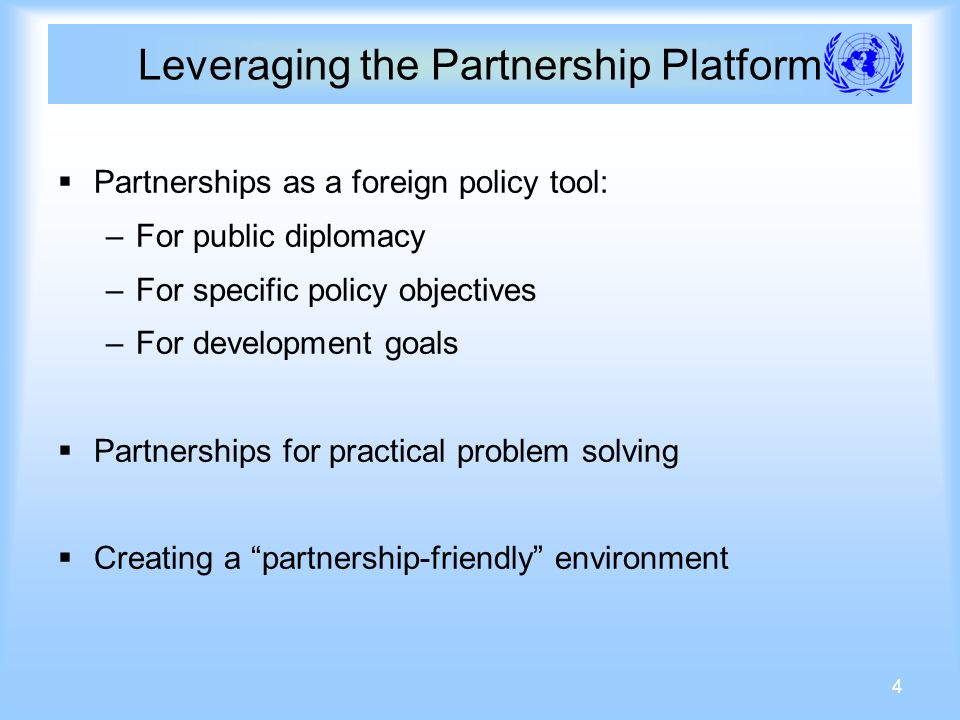 4 Leveraging the Partnership Platform Partnerships as a foreign policy tool: –For public diplomacy –For specific policy objectives –For development goals Partnerships for practical problem solving Creating a partnership-friendly environment