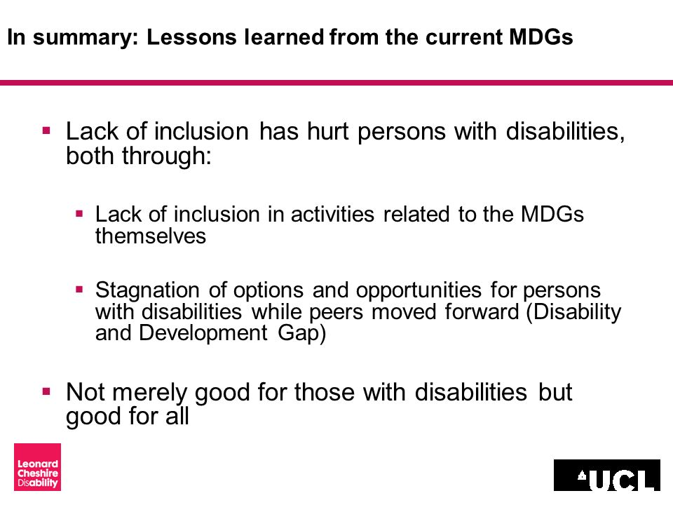 In summary: Lessons learned from the current MDGs Lack of inclusion has hurt persons with disabilities, both through: Lack of inclusion in activities related to the MDGs themselves Stagnation of options and opportunities for persons with disabilities while peers moved forward (Disability and Development Gap) Not merely good for those with disabilities but good for all