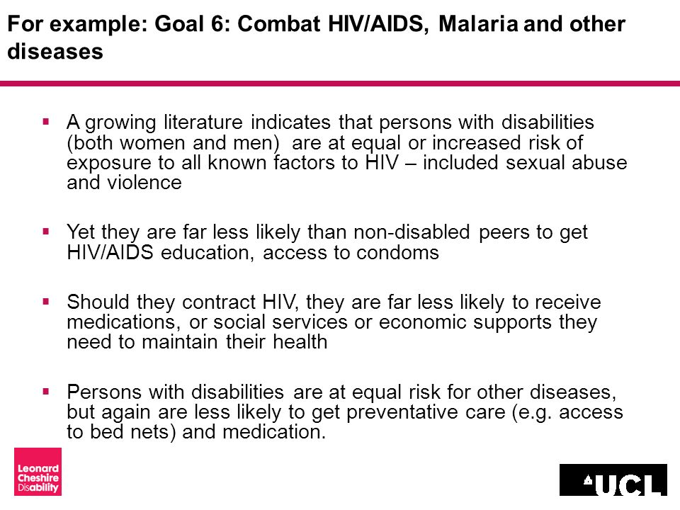 For example: Goal 6: Combat HIV/AIDS, Malaria and other diseases A growing literature indicates that persons with disabilities (both women and men) are at equal or increased risk of exposure to all known factors to HIV – included sexual abuse and violence Yet they are far less likely than non-disabled peers to get HIV/AIDS education, access to condoms Should they contract HIV, they are far less likely to receive medications, or social services or economic supports they need to maintain their health Persons with disabilities are at equal risk for other diseases, but again are less likely to get preventative care (e.g.