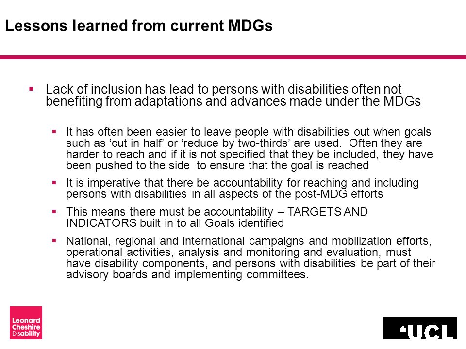 Lessons learned from current MDGs Lack of inclusion has lead to persons with disabilities often not benefiting from adaptations and advances made under the MDGs It has often been easier to leave people with disabilities out when goals such as cut in half or reduce by two-thirds are used.