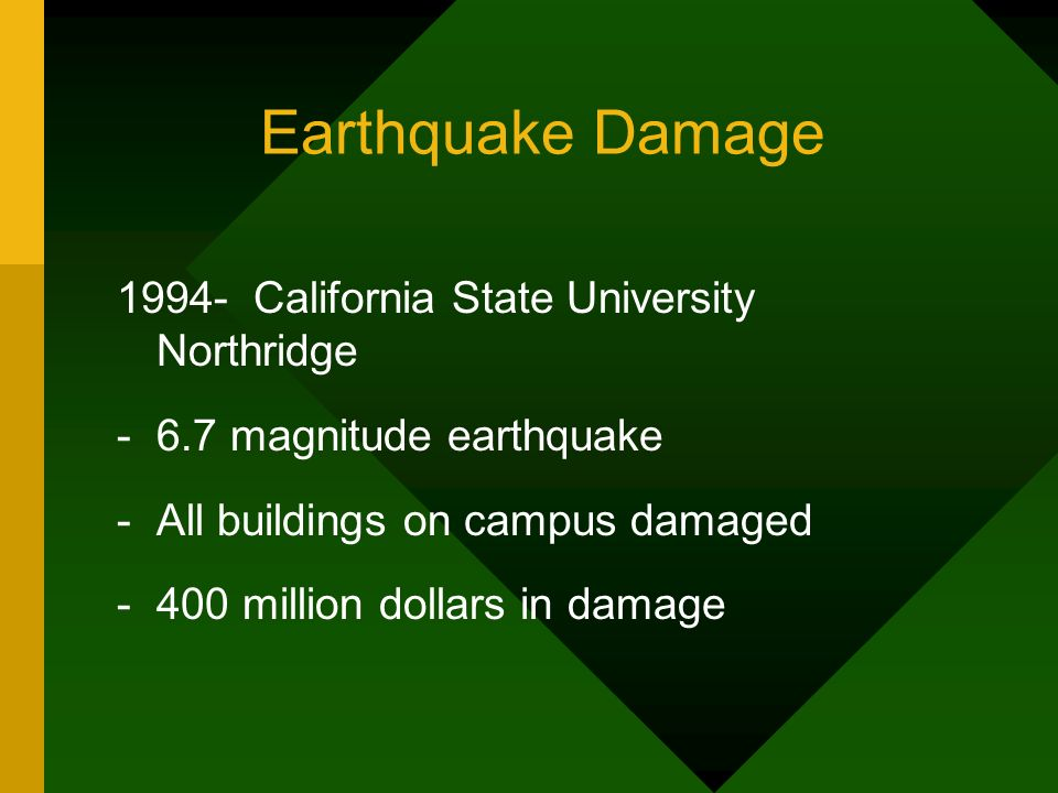 Earthquake Damage 1994- California State University Northridge -6.7 magnitude earthquake -All buildings on campus damaged -400 million dollars in dama