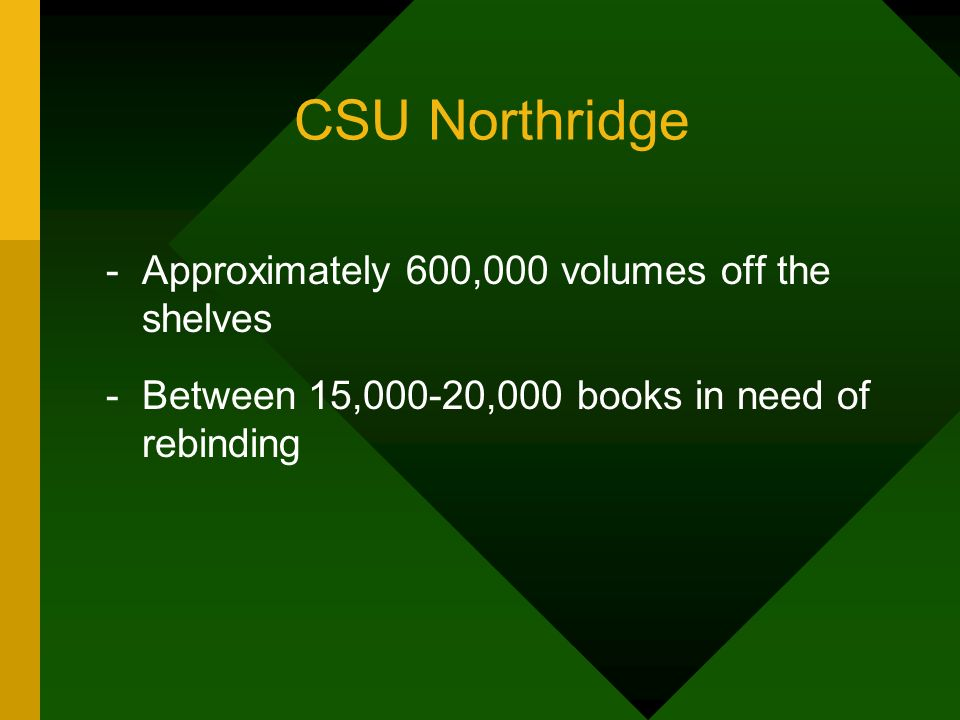 CSU Northridge -Approximately 600,000 volumes off the shelves -Between 15,000-20,000 books in need of rebinding