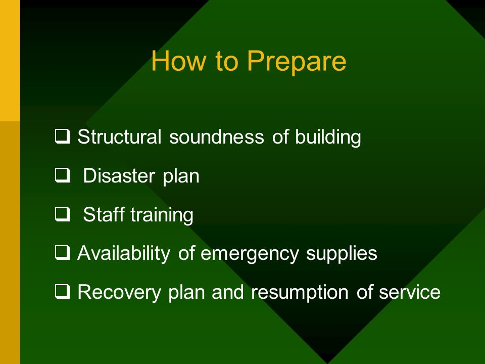 How to Prepare Structural soundness of building Disaster plan Staff training Availability of emergency supplies Recovery plan and resumption of service