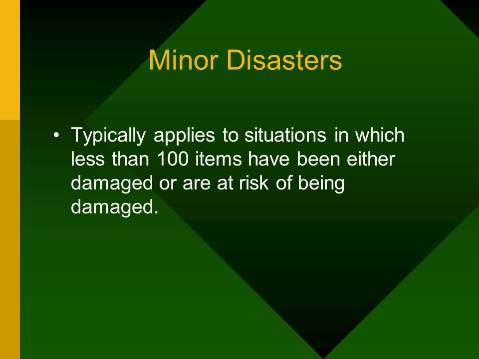 Minor Disasters Typically applies to situations in which less than 100 items have been either damaged or are at risk of being damaged.