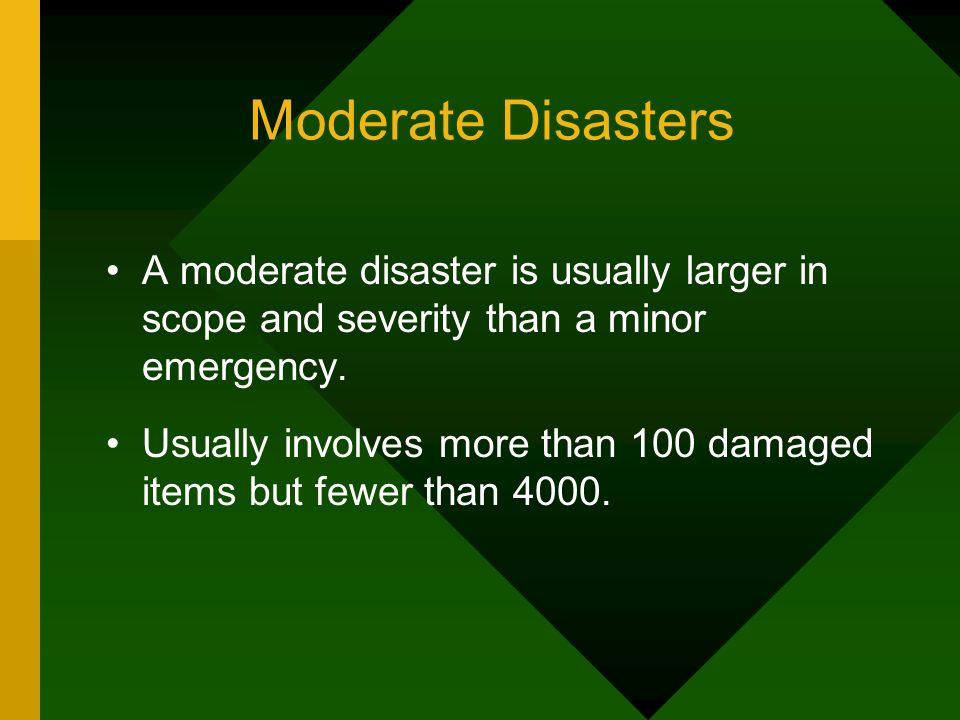 Moderate Disasters A moderate disaster is usually larger in scope and severity than a minor emergency.