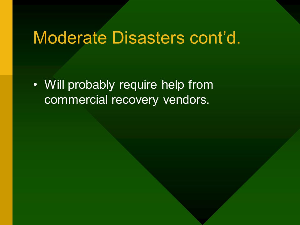 Moderate Disasters contd. Will probably require help from commercial recovery vendors.