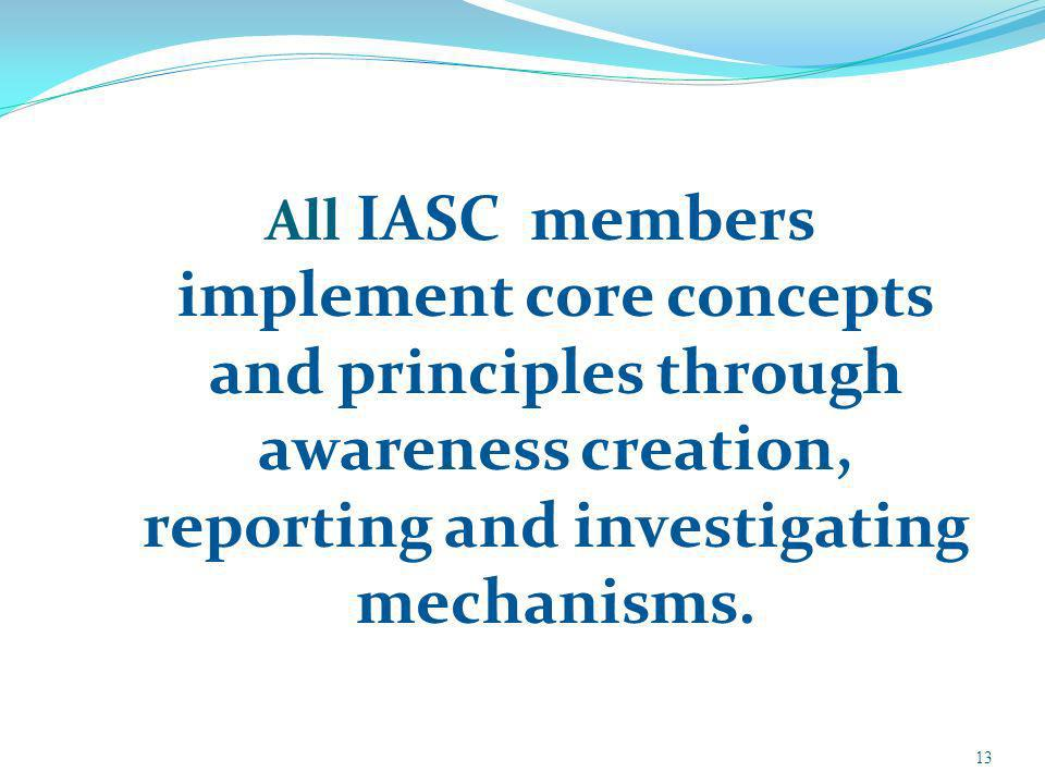 All IASC members implement core concepts and principles through awareness creation, reporting and investigating mechanisms.