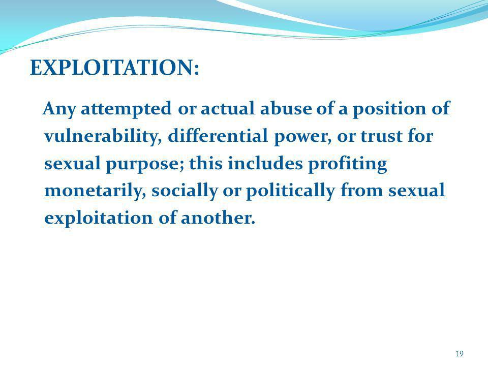 EXPLOITATION: Any attempted or actual abuse of a position of vulnerability, differential power, or trust for sexual purpose; this includes profiting monetarily, socially or politically from sexual exploitation of another.