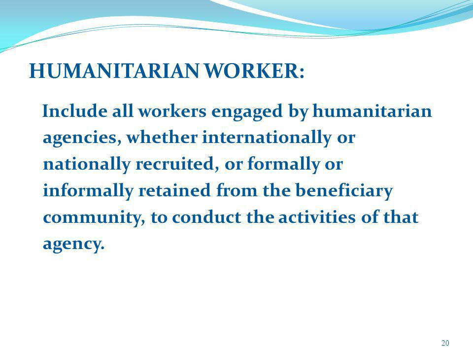 HUMANITARIAN WORKER: Include all workers engaged by humanitarian agencies, whether internationally or nationally recruited, or formally or informally retained from the beneficiary community, to conduct the activities of that agency.