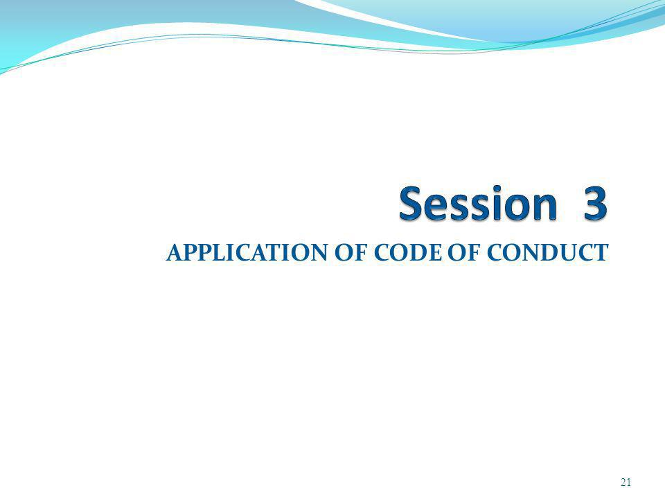 APPLICATION OF CODE OF CONDUCT 21