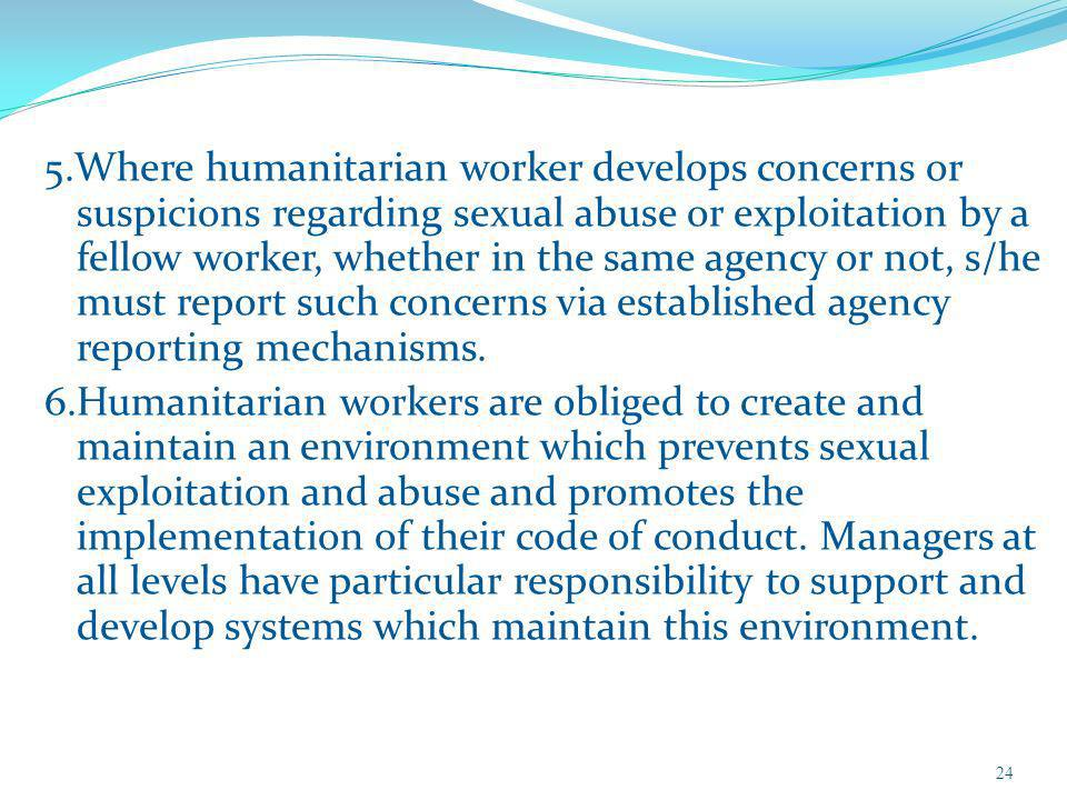 5.Where humanitarian worker develops concerns or suspicions regarding sexual abuse or exploitation by a fellow worker, whether in the same agency or not, s/he must report such concerns via established agency reporting mechanisms.
