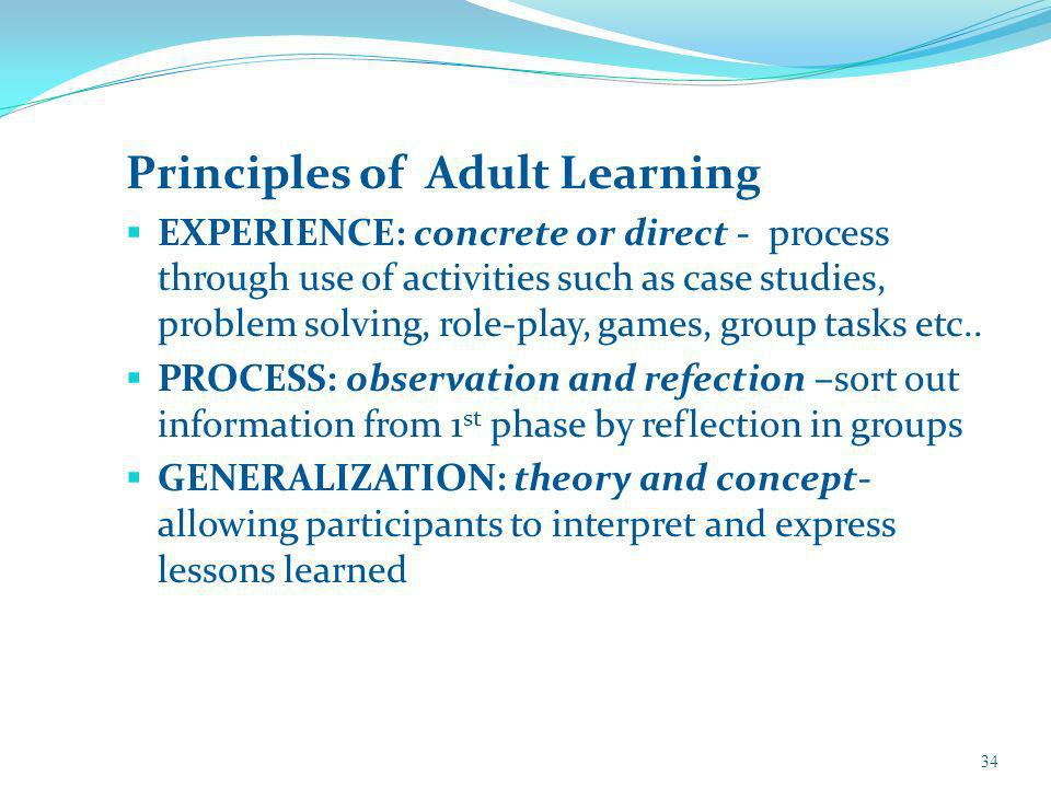 Principles of Adult Learning EXPERIENCE: concrete or direct - process through use of activities such as case studies, problem solving, role-play, games, group tasks etc..