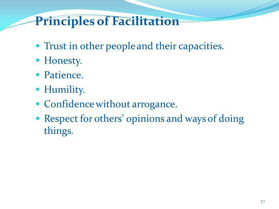 Principles of Facilitation Trust in other people and their capacities. Honesty. Patience. Humility. Confidence without arrogance. Respect for others o
