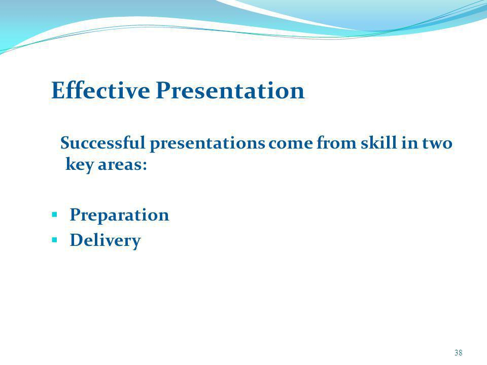 Effective Presentation Successful presentations come from skill in two key areas: Preparation Delivery 38