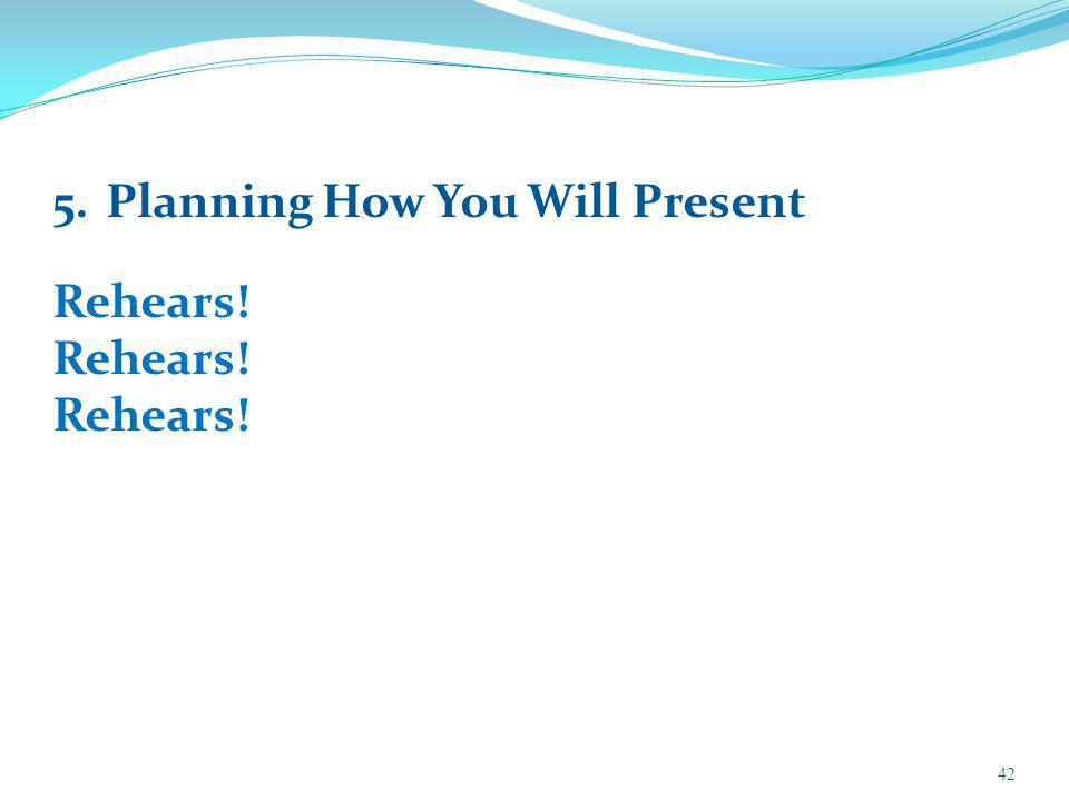 42 5.Planning How You Will Present Rehears!