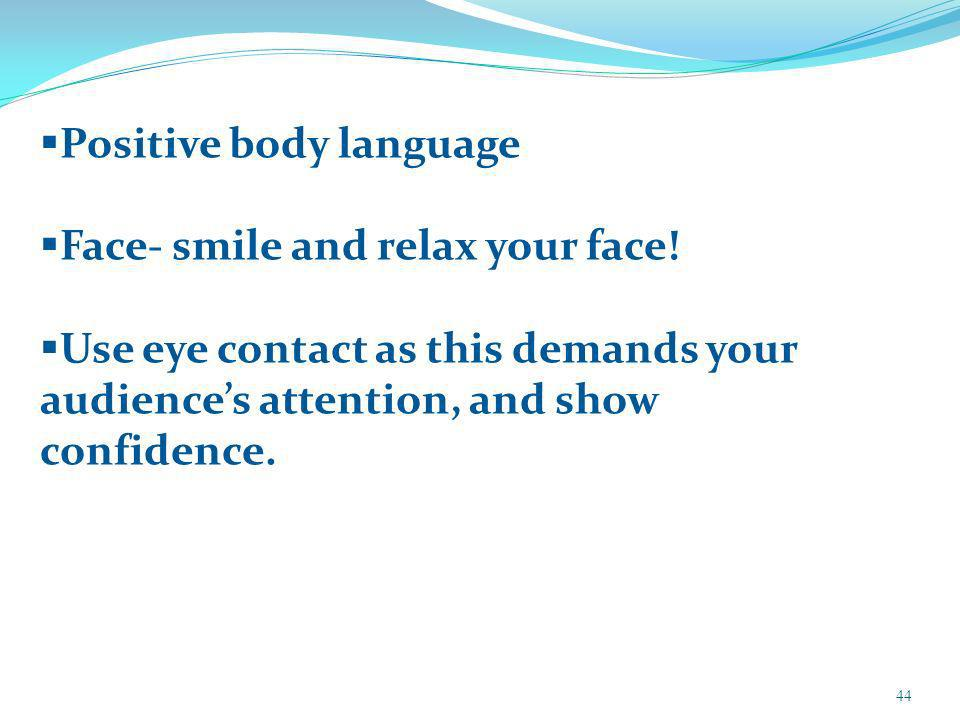 44 Positive body language Face- smile and relax your face.