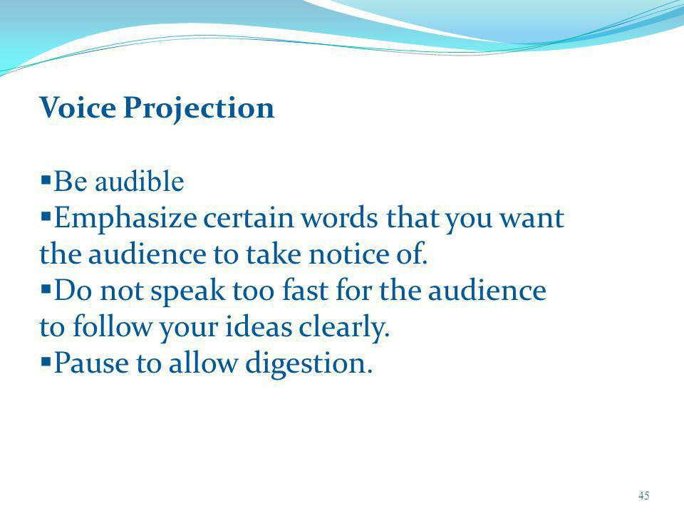 45 Voice Projection Be audible Emphasize certain words that you want the audience to take notice of. Do not speak too fast for the audience to follow