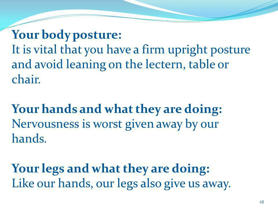 Your body posture: It is vital that you have a firm upright posture and avoid leaning on the lectern, table or chair. Your hands and what they are doi