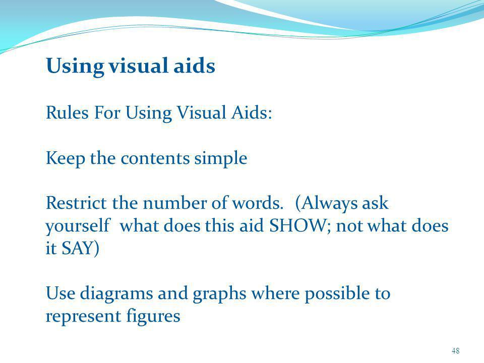 Using visual aids Rules For Using Visual Aids: Keep the contents simple Restrict the number of words.