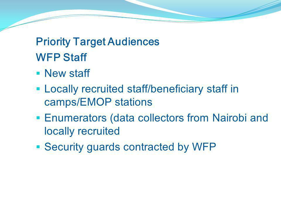 Priority Target Audiences WFP Staff New staff Locally recruited staff/beneficiary staff in camps/EMOP stations Enumerators (data collectors from Nairobi and locally recruited Security guards contracted by WFP