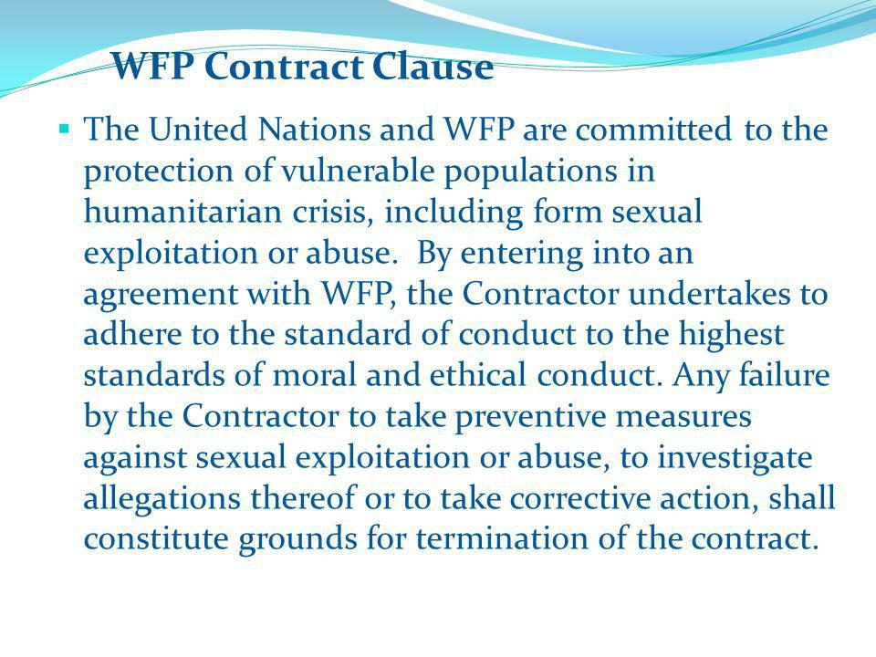 WFP Contract Clause The United Nations and WFP are committed to the protection of vulnerable populations in humanitarian crisis, including form sexual exploitation or abuse.