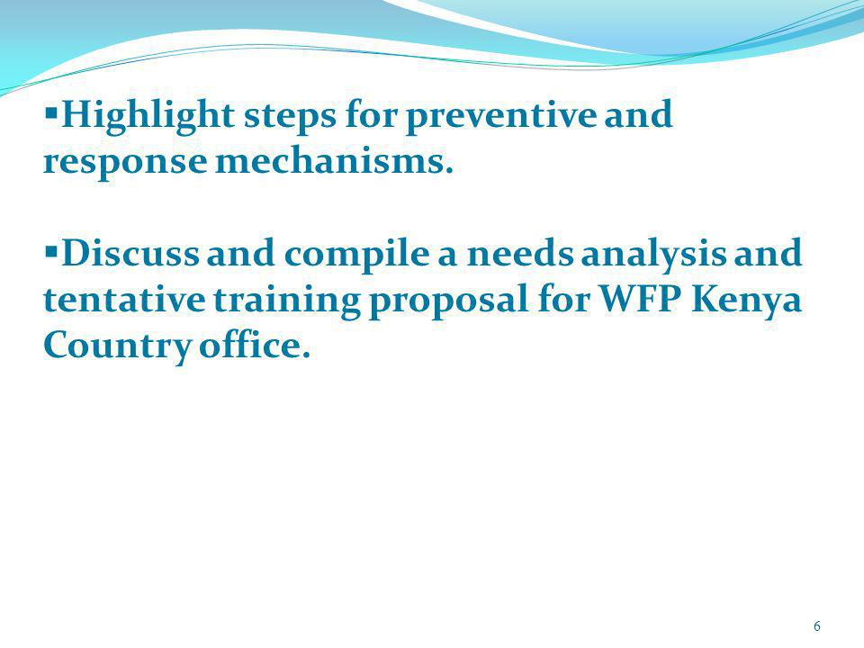 6 Highlight steps for preventive and response mechanisms. Discuss and compile a needs analysis and tentative training proposal for WFP Kenya Country o