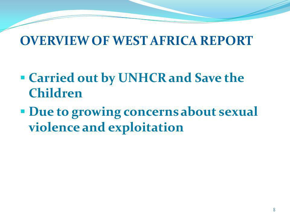 OVERVIEW OF WEST AFRICA REPORT Carried out by UNHCR and Save the Children Due to growing concerns about sexual violence and exploitation 8