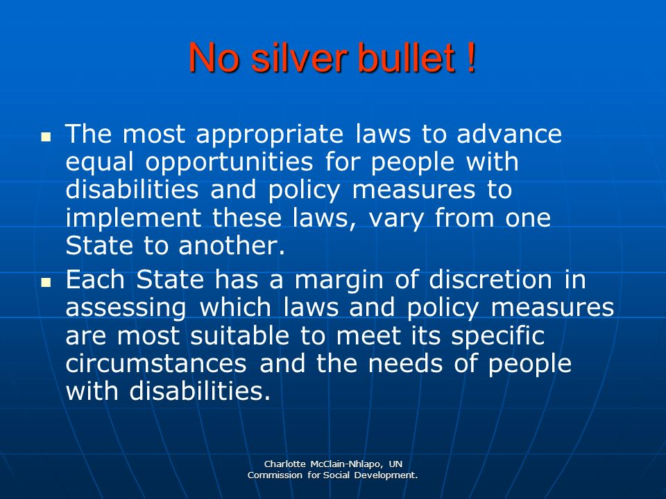Charlotte McClain-Nhlapo, UN Commission for Social Development. No silver bullet ! The most appropriate laws to advance equal opportunities for people
