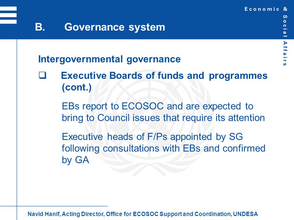 Intergovernmental governance Executive Boards of funds and programmes (cont.) EBs report to ECOSOC and are expected to bring to Council issues that re