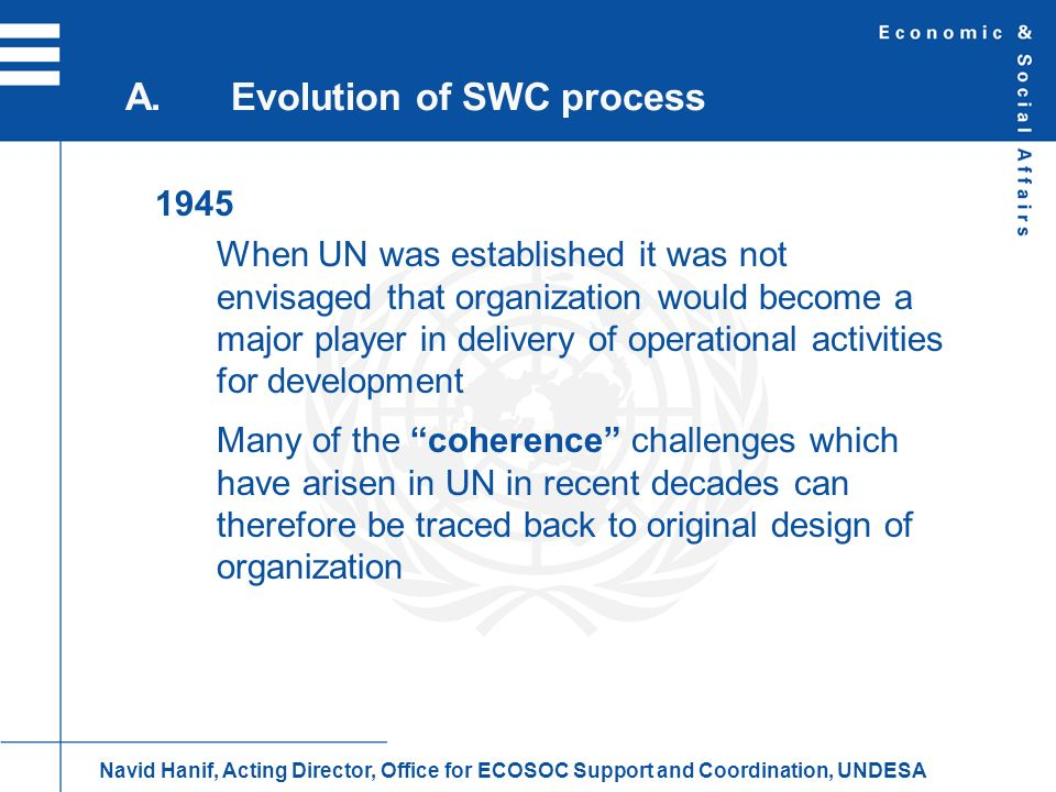 1945 (cont.) Functional approach, rather than a federalist one was adopted in design of UN system UN system organized around independent specialized agencies, whose relationship with ECOSOC was established by set of formal agreements, with new organizations created as needs arose A.Evolution of SWC process Navid Hanif, Acting Director, Office for ECOSOC Support and Coordination, UNDESA