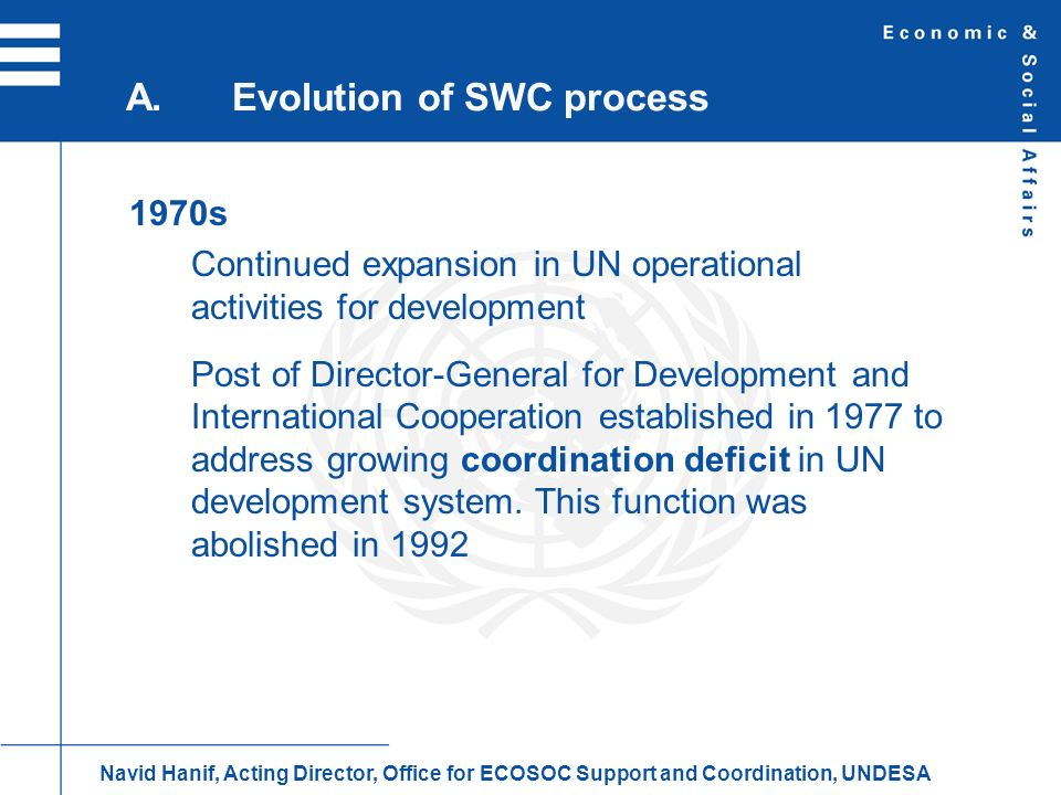 1980s UN system faces funding crisis as some donors withheld contributions at height of Cold War Funding for operational activities for development becomes increasingly earmarked System of execution by UN agencies comes under pressure as programme countries opt for national execution of UN technical assistance A.Evolution of SWC process Navid Hanif, Acting Director, Office for ECOSOC Support and Coordination, UNDESA