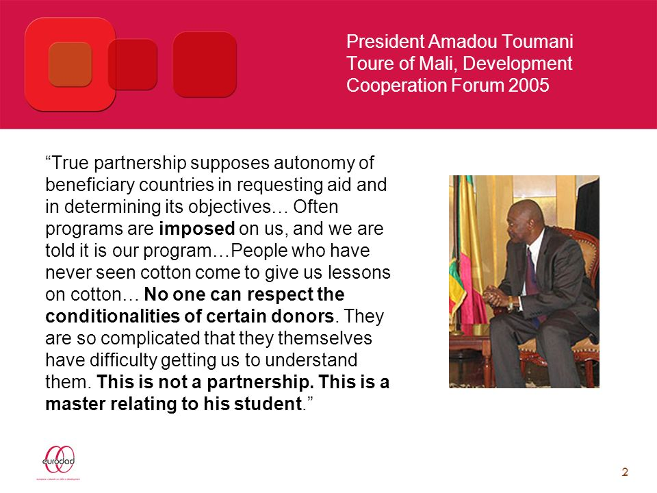 2 President Amadou Toumani Toure of Mali, Development Cooperation Forum 2005 True partnership supposes autonomy of beneficiary countries in requesting aid and in determining its objectives… Often programs are imposed on us, and we are told it is our program…People who have never seen cotton come to give us lessons on cotton… No one can respect the conditionalities of certain donors.