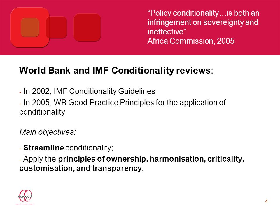 4 Policy conditionality…is both an infringement on sovereignty and ineffective Africa Commission, 2005 World Bank and IMF Conditionality reviews: - In 2002, IMF Conditionality Guidelines - In 2005, WB Good Practice Principles for the application of conditionality Main objectives: - Streamline conditionality; - Apply the principles of ownership, harmonisation, criticality, customisation, and transparency.