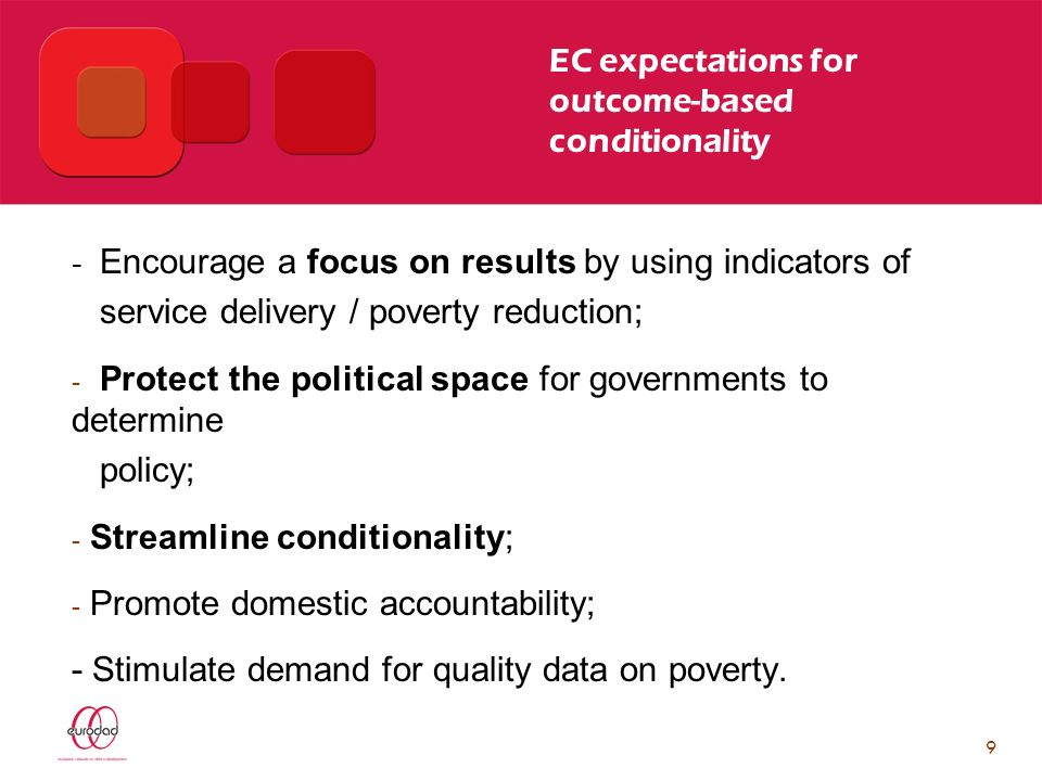 9 EC expectations for outcome-based conditionality - Encourage a focus on results by using indicators of service delivery / poverty reduction; - Protect the political space for governments to determine policy; - Streamline conditionality; - Promote domestic accountability; - Stimulate demand for quality data on poverty.