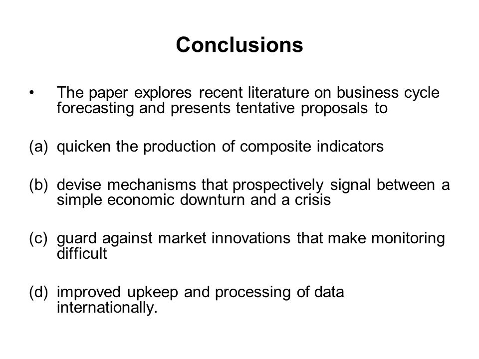 Conclusions The paper explores recent literature on business cycle forecasting and presents tentative proposals to (a)quicken the production of composite indicators (b)devise mechanisms that prospectively signal between a simple economic downturn and a crisis (c)guard against market innovations that make monitoring difficult (d)improved upkeep and processing of data internationally.