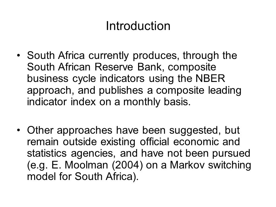 Introduction South Africa currently produces, through the South African Reserve Bank, composite business cycle indicators using the NBER approach, and publishes a composite leading indicator index on a monthly basis.