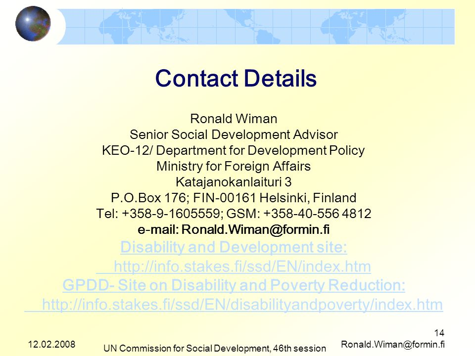 UN Commission for Social Development, 46th session 14 Contact Details Ronald Wiman Senior Social Development Advisor KEO-12/ Department for Development Policy Ministry for Foreign Affairs Katajanokanlaituri 3 P.O.Box 176; FIN Helsinki, Finland Tel: ; GSM: Disability and Development site:   GPDD- Site on Disability and Poverty Reduction: