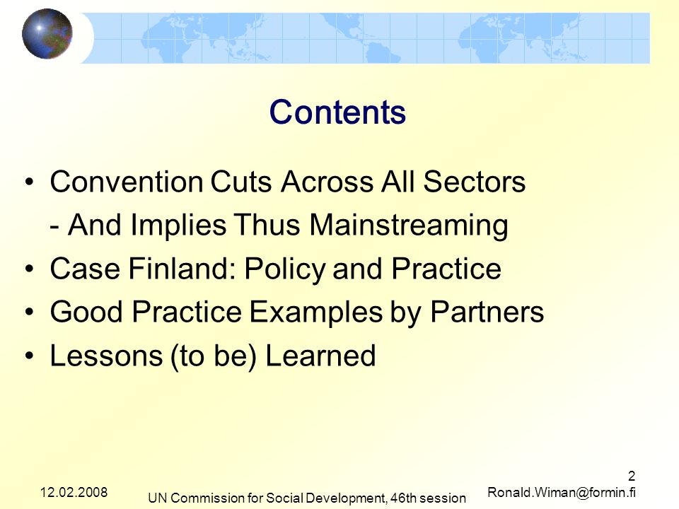 12.02.2008 UN Commission for Social Development, 46th session 2 Ronald.Wiman@formin.fi Contents Convention Cuts Across All Sectors - And Implies Thus Mainstreaming Case Finland: Policy and Practice Good Practice Examples by Partners Lessons (to be) Learned
